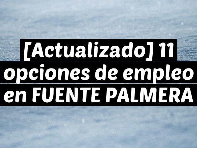 [Actualizado] 11 opciones de empleo en FUENTE PALMERA