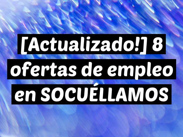 [Actualizado!] 8 ofertas de empleo en SOCUÉLLAMOS