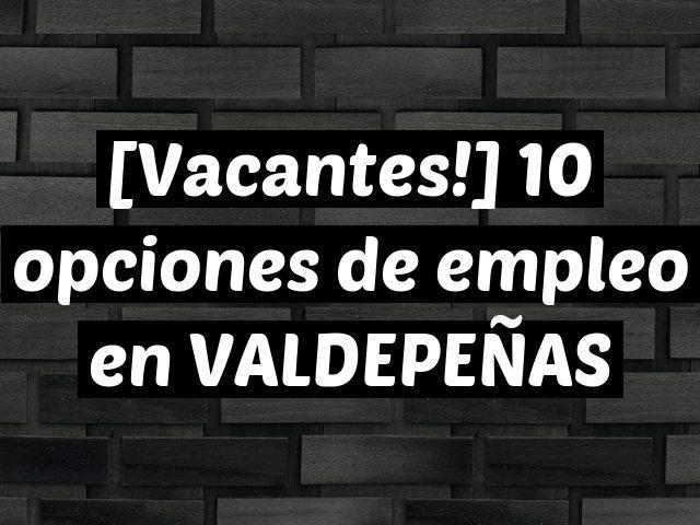 [Vacantes!] 10 opciones de empleo en VALDEPEÑAS