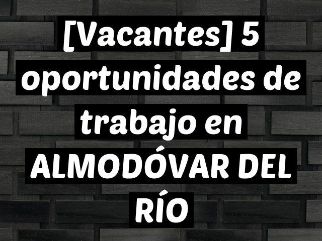 [Vacantes] 5 oportunidades de trabajo en ALMODÓVAR DEL RÍO