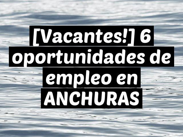 [Vacantes!] 6 oportunidades de empleo en ANCHURAS