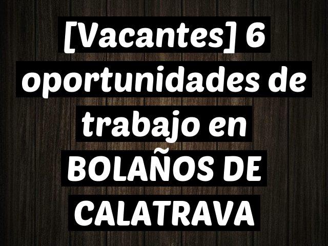 [Vacantes] 6 oportunidades de trabajo en BOLAÑOS DE CALATRAVA