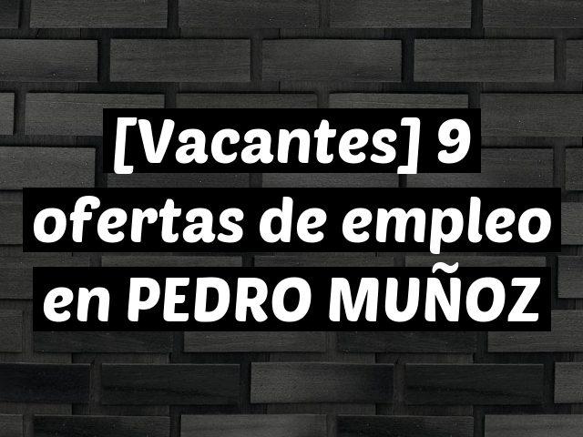 [Vacantes] 9 ofertas de empleo en PEDRO MUÑOZ